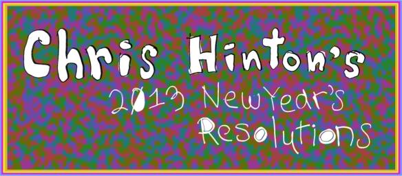 Chris Hinton 2013 New Years resolutions